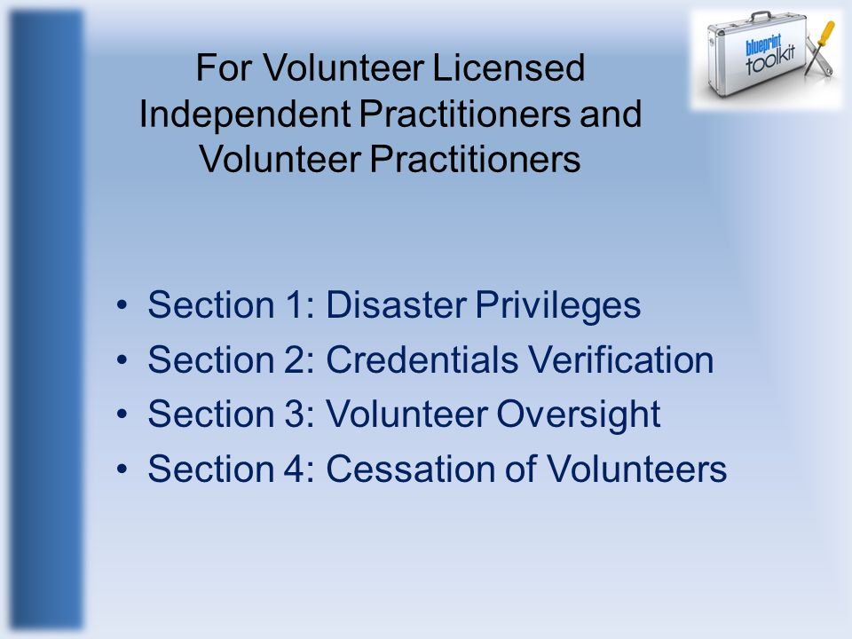 For Volunteer Licensed Independent Practitioners and Volunteer Practitioners Section 1: Disaster Privileges Section 2: Credentials Verification Sectio