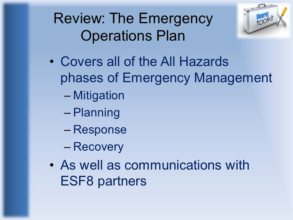 Review: The Emergency Operations Plan Covers all of the All Hazards phases of Emergency Management –Mitigation –Planning –Response –Recovery As well a