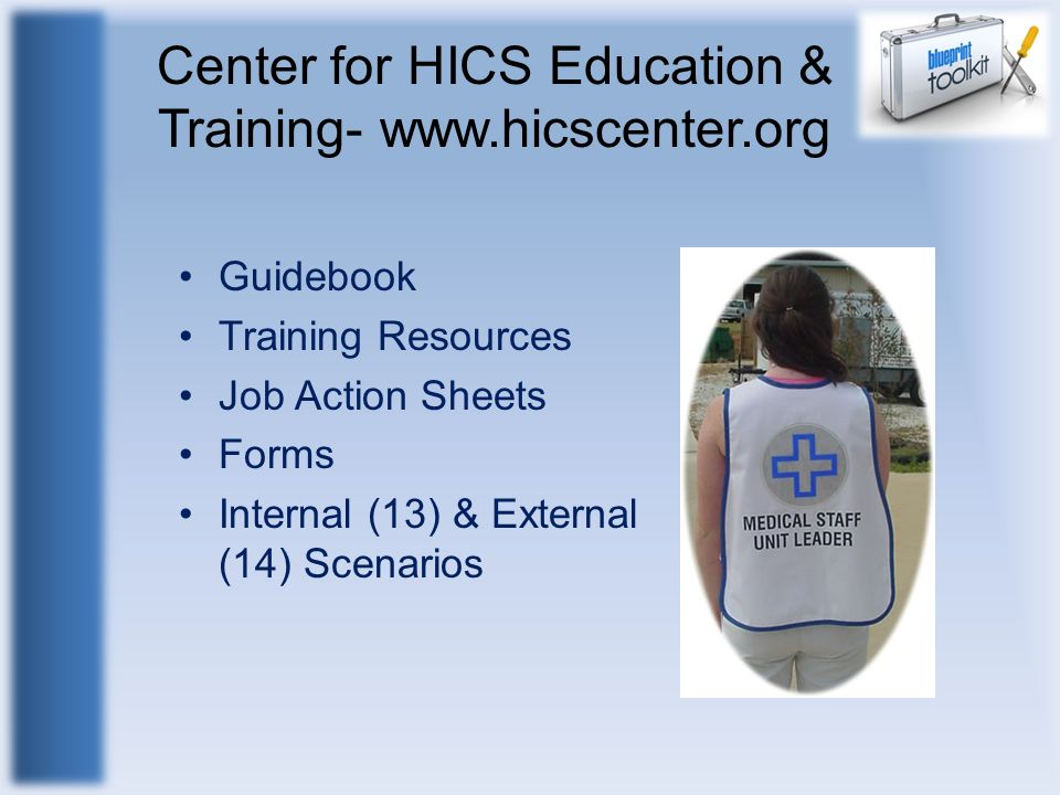 Center for HICS Education & Training- www.hicscenter.org Guidebook Training Resources Job Action Sheets Forms Internal (13) & External (14) Scenarios
