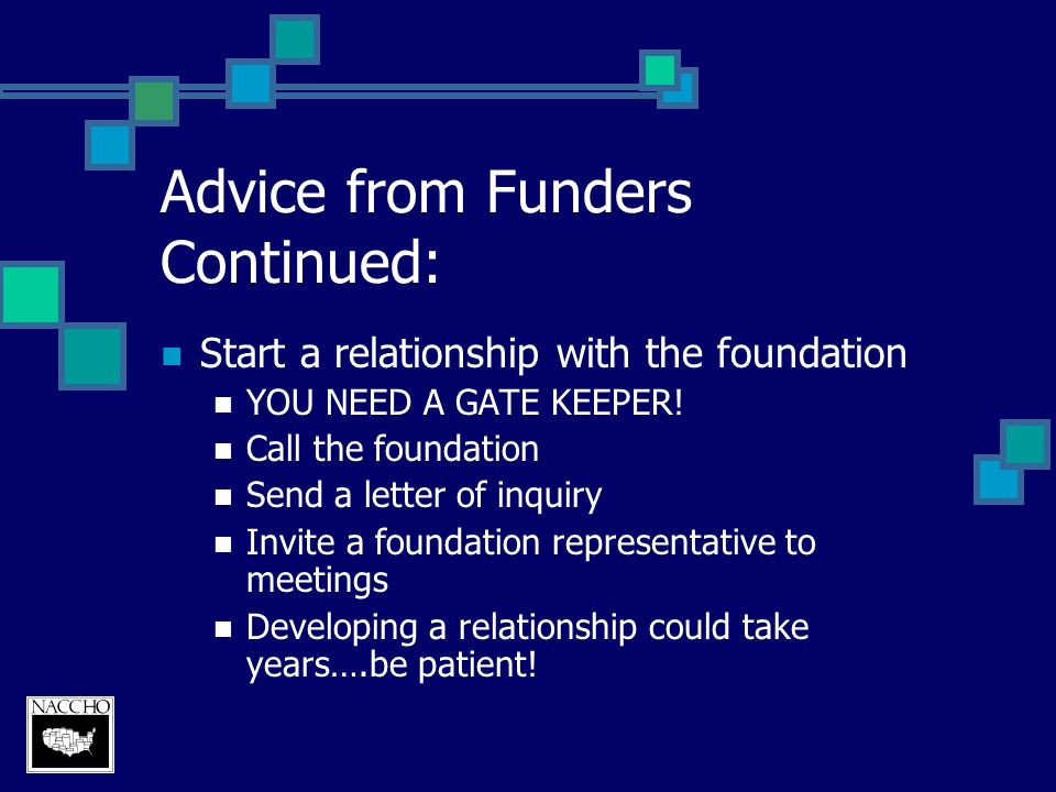 Advice from Funders Continued: Start a relationship with the foundation YOU NEED A GATE KEEPER.