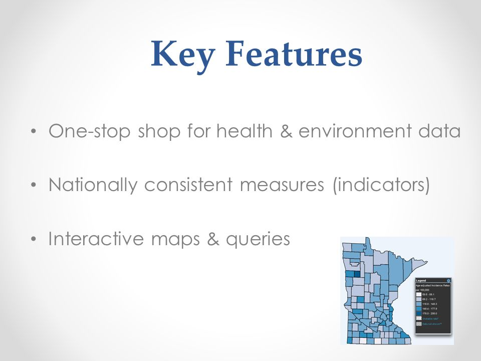 Key Features One-stop shop for health & environment data Nationally consistent measures (indicators) Interactive maps & queries