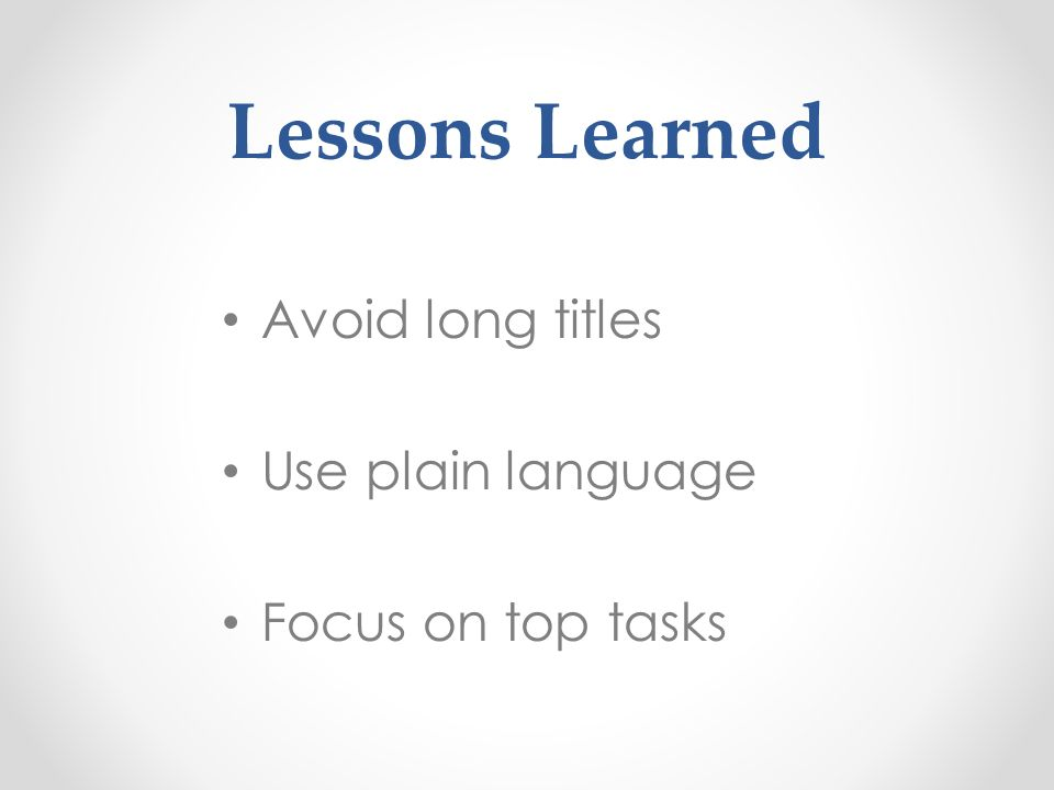 Lessons Learned Avoid long titles Use plain language Focus on top tasks