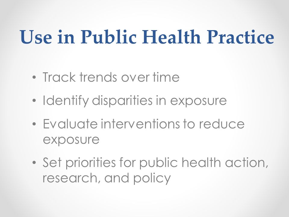 Use in Public Health Practice Track trends over time Identify disparities in exposure Evaluate interventions to reduce exposure Set priorities for pub