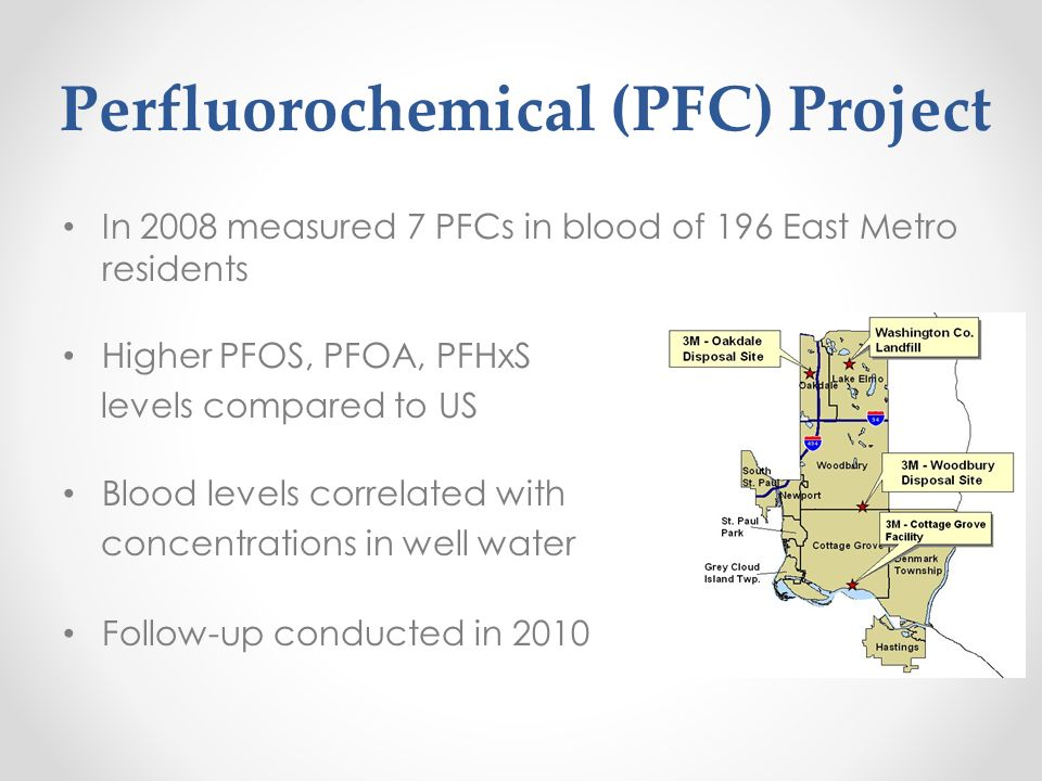 Perfluorochemical (PFC) Project In 2008 measured 7 PFCs in blood of 196 East Metro residents Higher PFOS, PFOA, PFHxS levels compared to US Blood leve