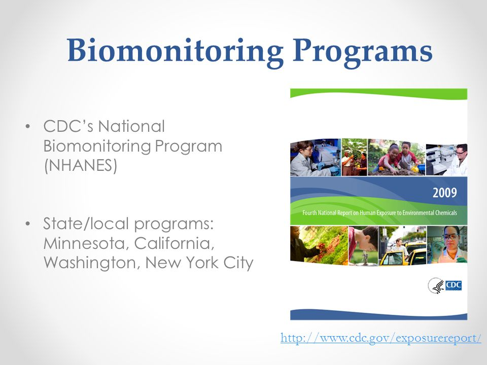 Biomonitoring Programs CDCs National Biomonitoring Program (NHANES) State/local programs: Minnesota, California, Washington, New York City http://www.