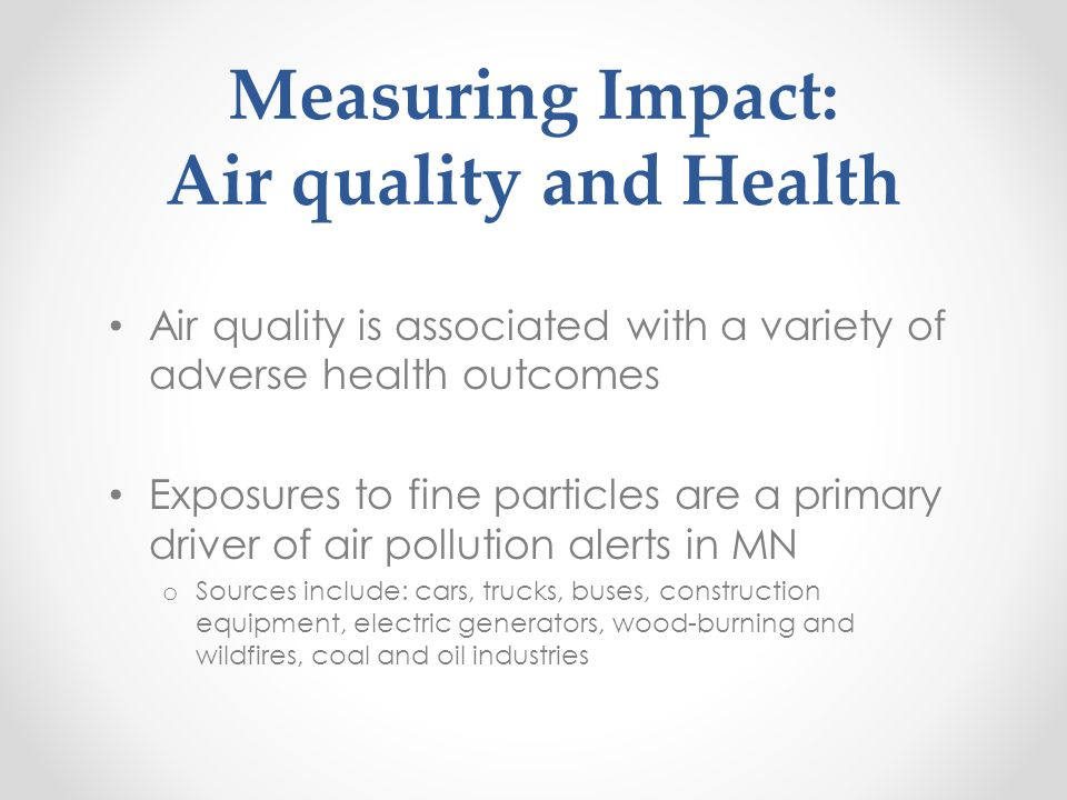 Measuring Impact: Air quality and Health Air quality is associated with a variety of adverse health outcomes Exposures to fine particles are a primary