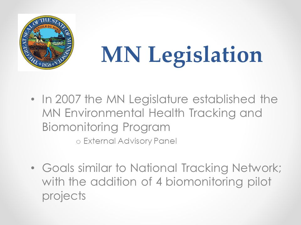 MN Legislation In 2007 the MN Legislature established the MN Environmental Health Tracking and Biomonitoring Program o External Advisory Panel Goals s