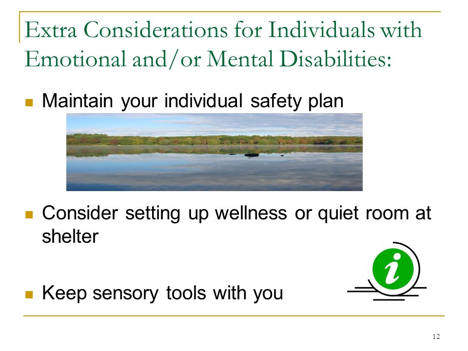 12 Extra Considerations for Individuals with Emotional and/or Mental Disabilities: Maintain your individual safety plan Consider setting up wellness or quiet room at shelter Keep sensory tools with you