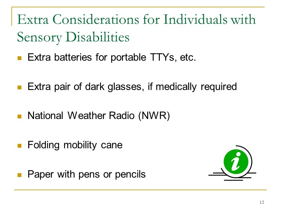 15 Extra Considerations for Individuals with Sensory Disabilities Extra batteries for portable TTYs, etc.