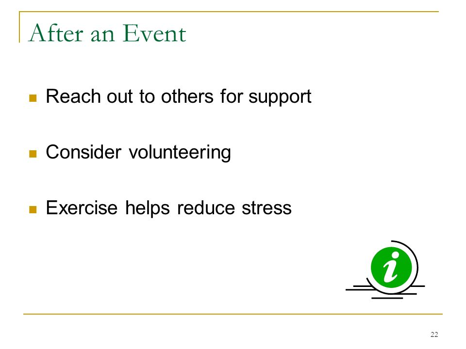 22 After an Event Reach out to others for support Consider volunteering Exercise helps reduce stress