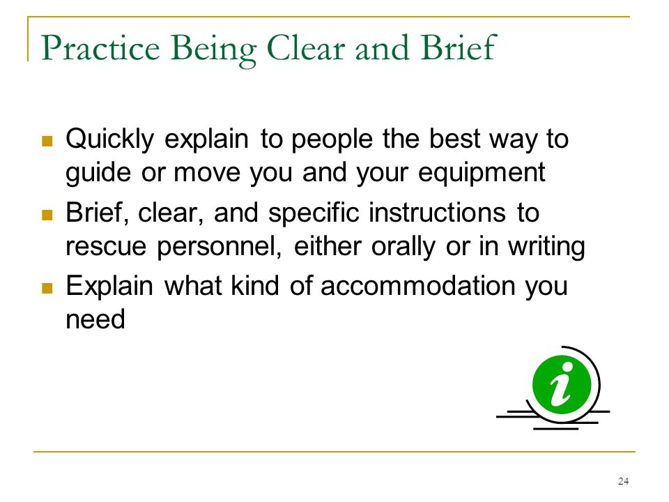 24 Practice Being Clear and Brief Quickly explain to people the best way to guide or move you and your equipment Brief, clear, and specific instructions to rescue personnel, either orally or in writing Explain what kind of accommodation you need