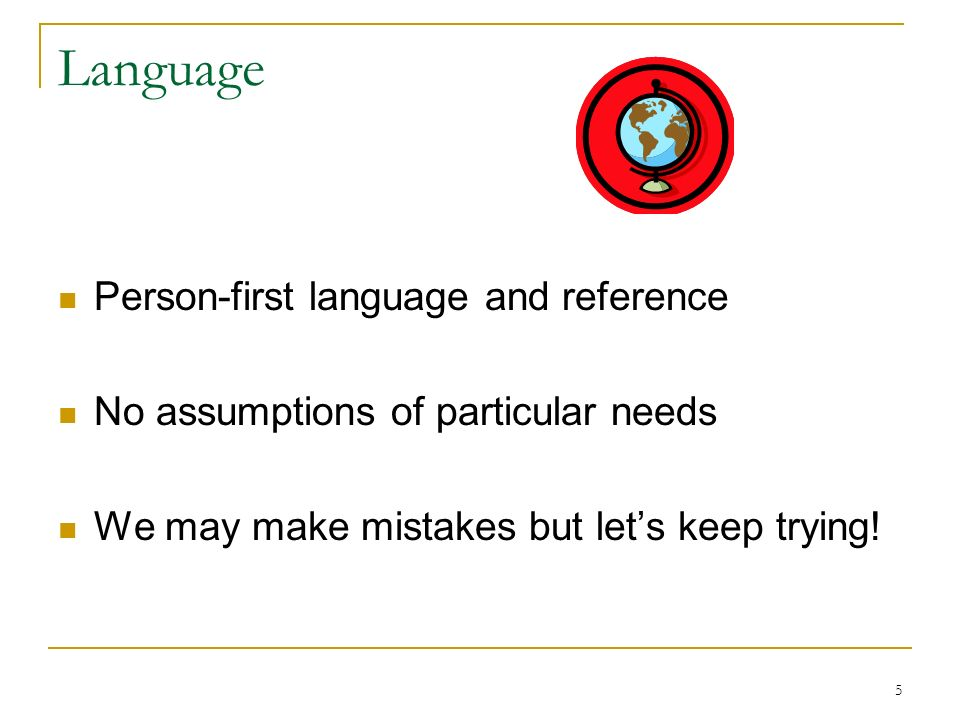 5 Language Person-first language and reference No assumptions of particular needs We may make mistakes but lets keep trying!