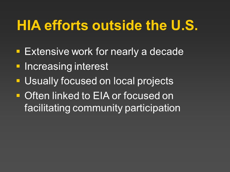 HIA efforts outside the U.S. Extensive work for nearly a decade Increasing interest Usually focused on local projects Often linked to EIA or focused o