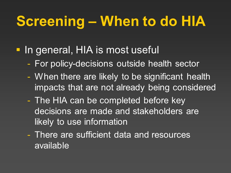 Screening – When to do HIA In general, HIA is most useful -For policy-decisions outside health sector -When there are likely to be significant health