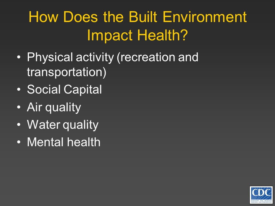 How Does the Built Environment Impact Health? Physical activity (recreation and transportation) Social Capital Air quality Water quality Mental health