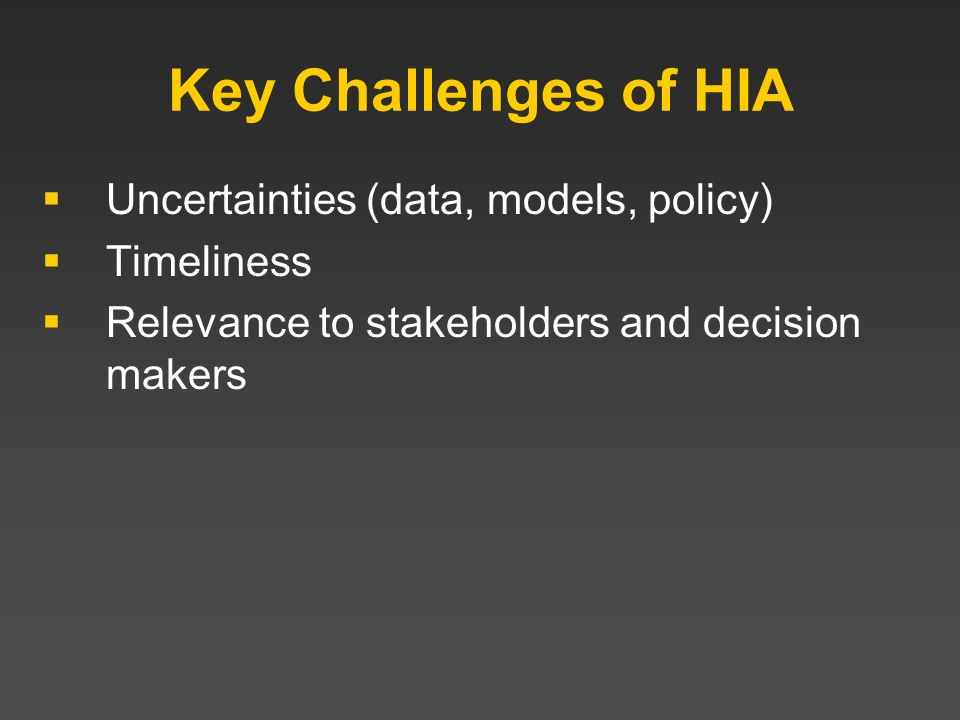Key Challenges of HIA Uncertainties (data, models, policy) Timeliness Relevance to stakeholders and decision makers