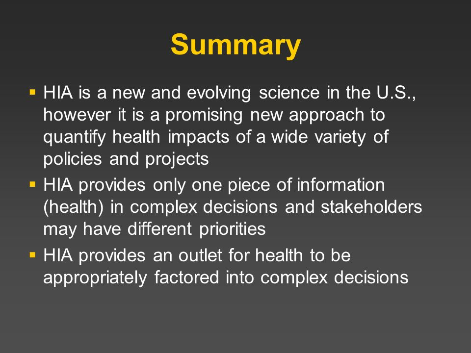 Summary HIA is a new and evolving science in the U.S., however it is a promising new approach to quantify health impacts of a wide variety of policies