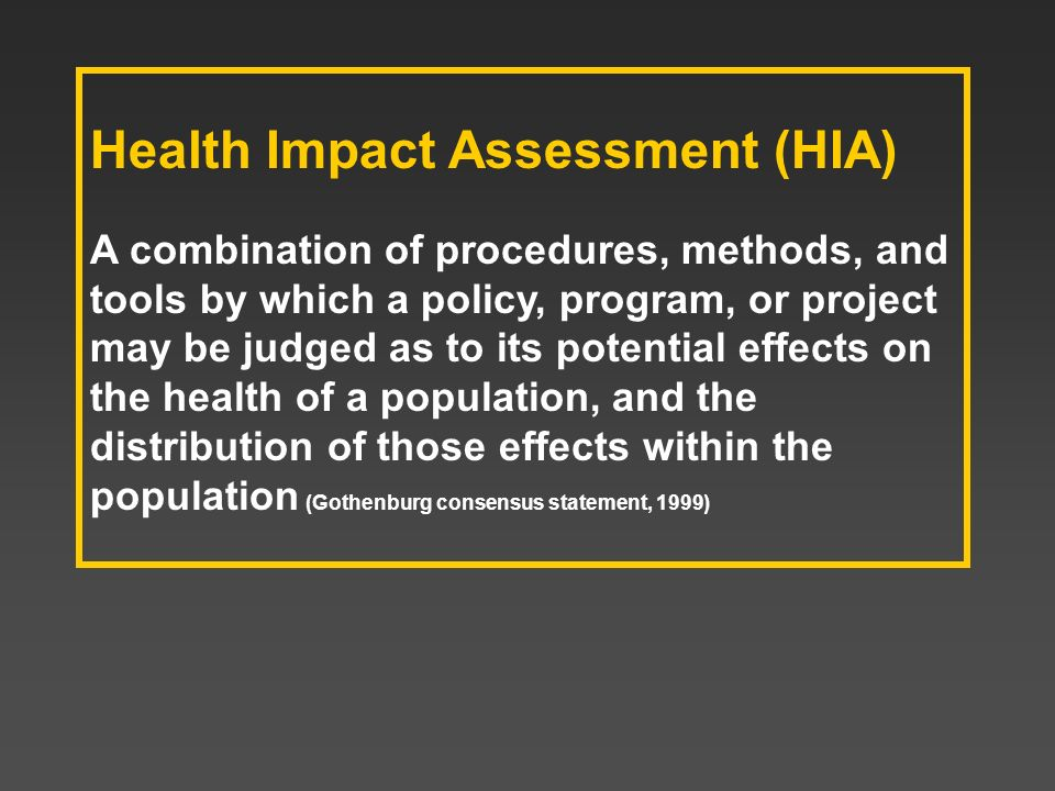 Health Impact Assessment (HIA) A combination of procedures, methods, and tools by which a policy, program, or project may be judged as to its potentia