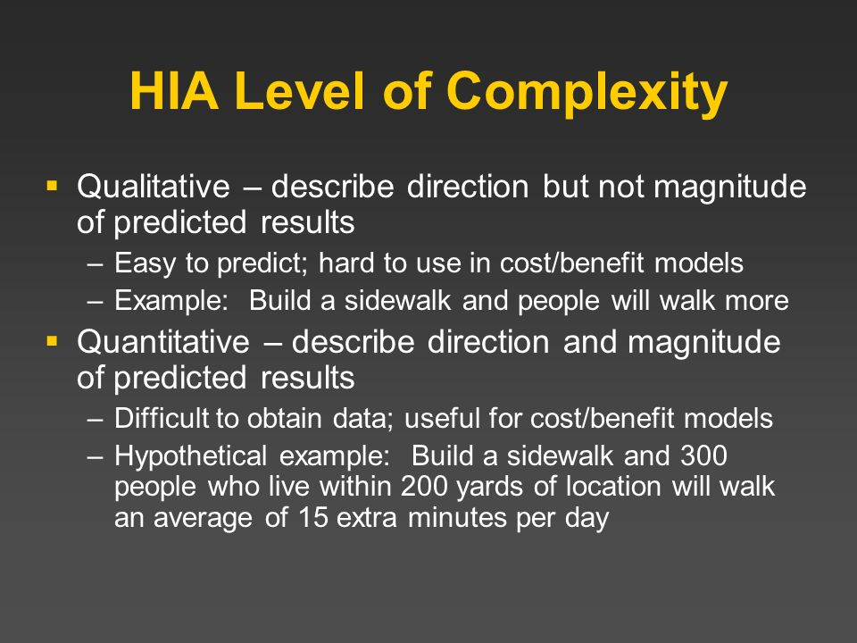 HIA Level of Complexity Qualitative – describe direction but not magnitude of predicted results –Easy to predict; hard to use in cost/benefit models –