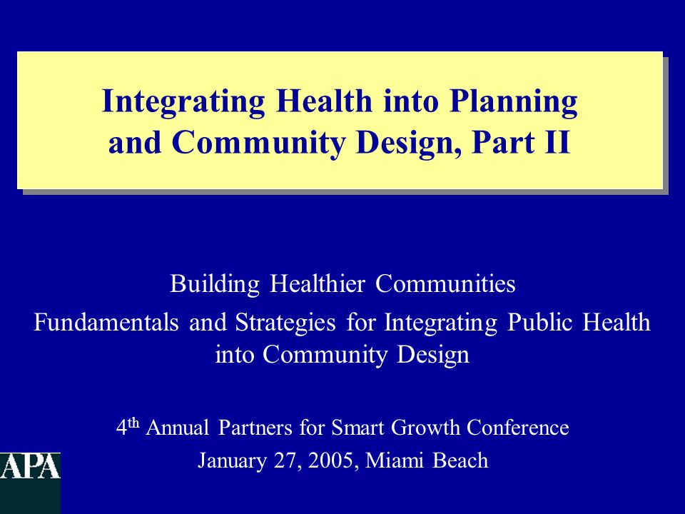 Integrating Health into Planning and Community Design, Part II Building Healthier Communities Fundamentals and Strategies for Integrating Public Healt