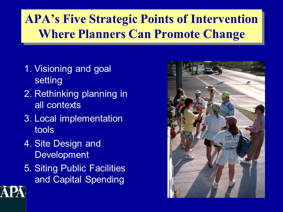 APAs Five Strategic Points of Intervention Where Planners Can Promote Change 1. Visioning and goal setting 2. Rethinking planning in all contexts 3. L