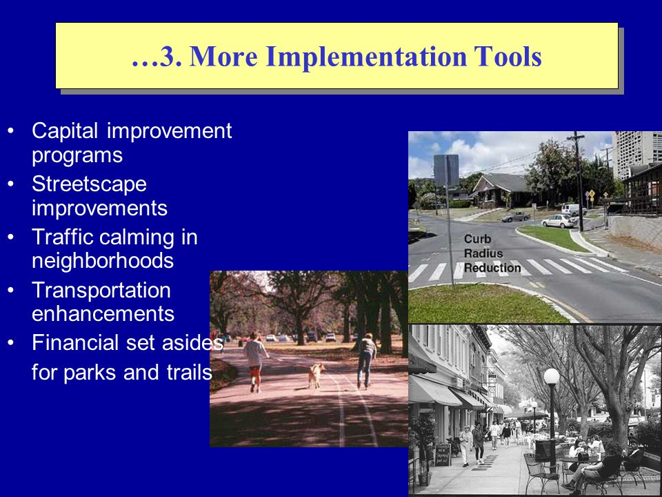 … 3. More Implementation Tools Capital improvement programs Streetscape improvements Traffic calming in neighborhoods Transportation enhancements Fina