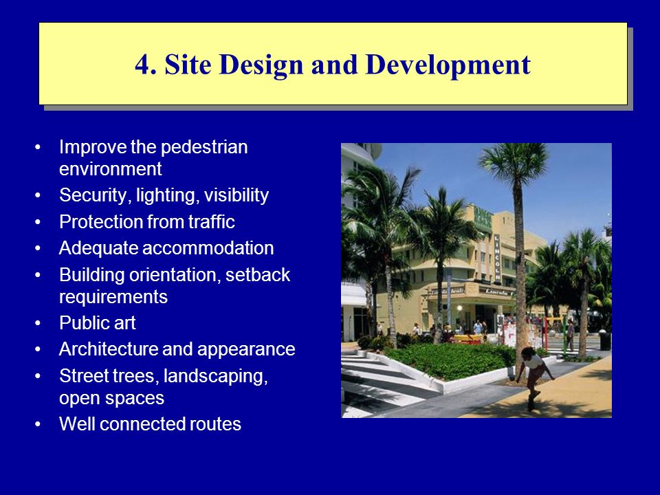 4. Site Design and Development Improve the pedestrian environment Security, lighting, visibility Protection from traffic Adequate accommodation Buildi