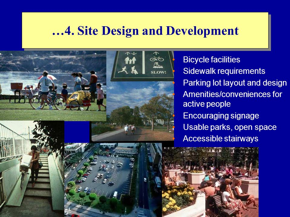 …4. Site Design and Development Bicycle facilities Sidewalk requirements Parking lot layout and design Amenities/conveniences for active people Encour