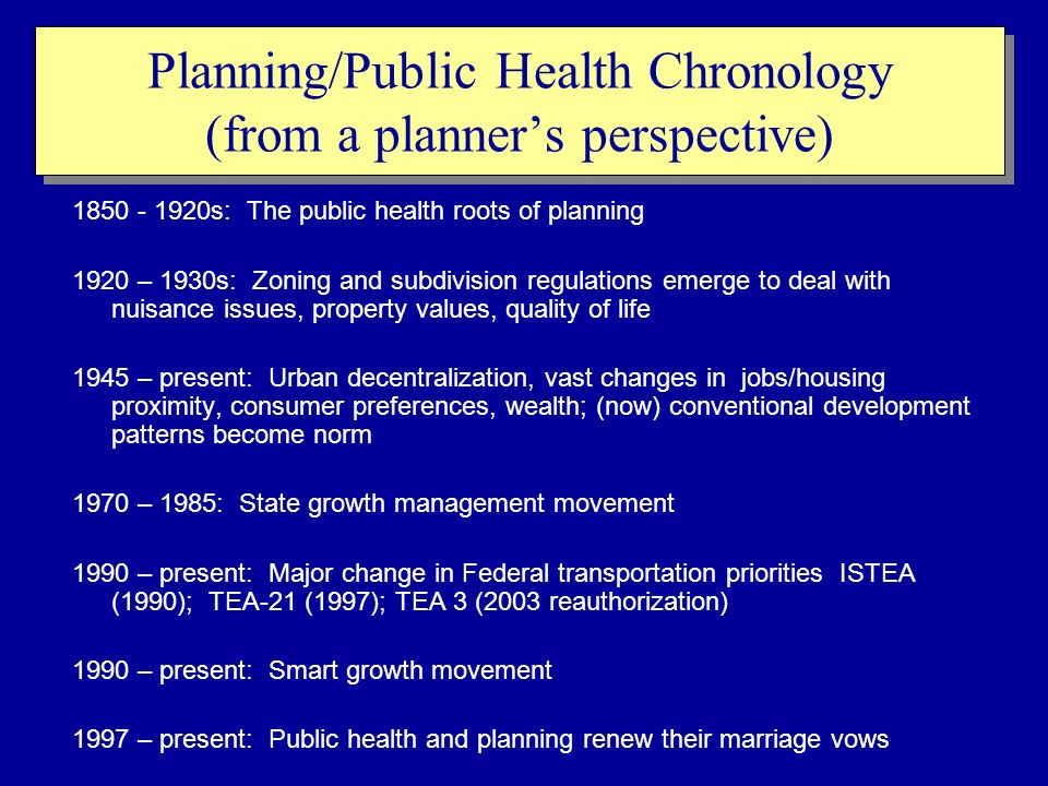 Planning/Public Health Chronology (from a planners perspective) 1850 - 1920s: The public health roots of planning 1920 – 1930s: Zoning and subdivision