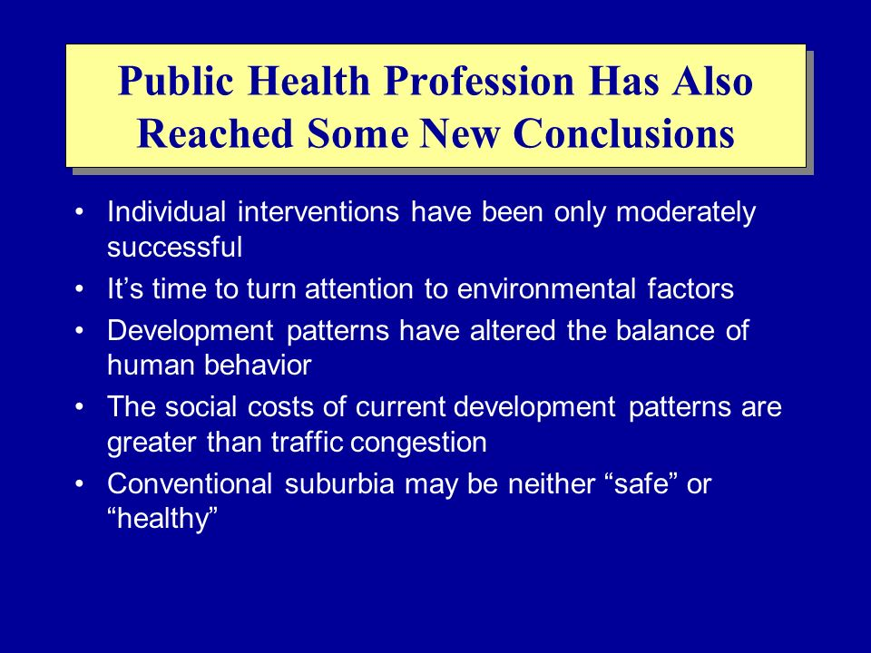 Public Health Profession Has Also Reached Some New Conclusions Individual interventions have been only moderately successful Its time to turn attentio