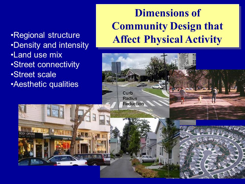 Regional structure Density and intensity Land use mix Street connectivity Street scale Aesthetic qualities Dimensions of Community Design that Affect Physical Activity