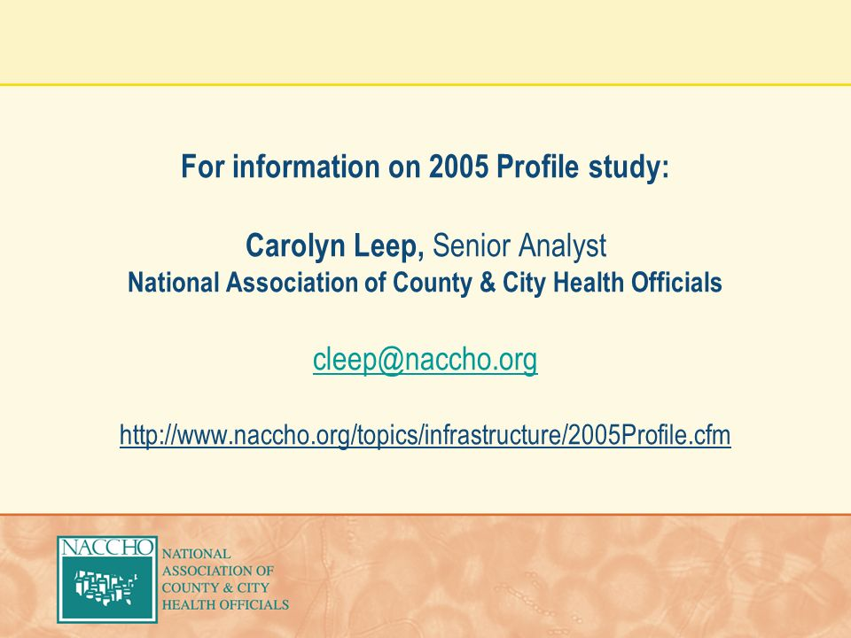 For information on 2005 Profile study: Carolyn Leep, Senior Analyst National Association of County & City Health Officials cleep@naccho.org http://www.naccho.org/topics/infrastructure/2005Profile.cfm cleep@naccho.org