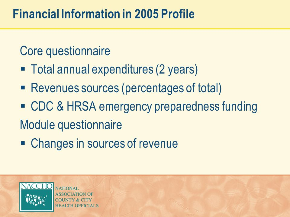 Financial Information in 2005 Profile Core questionnaire Total annual expenditures (2 years) Revenues sources (percentages of total) CDC & HRSA emergency preparedness funding Module questionnaire Changes in sources of revenue