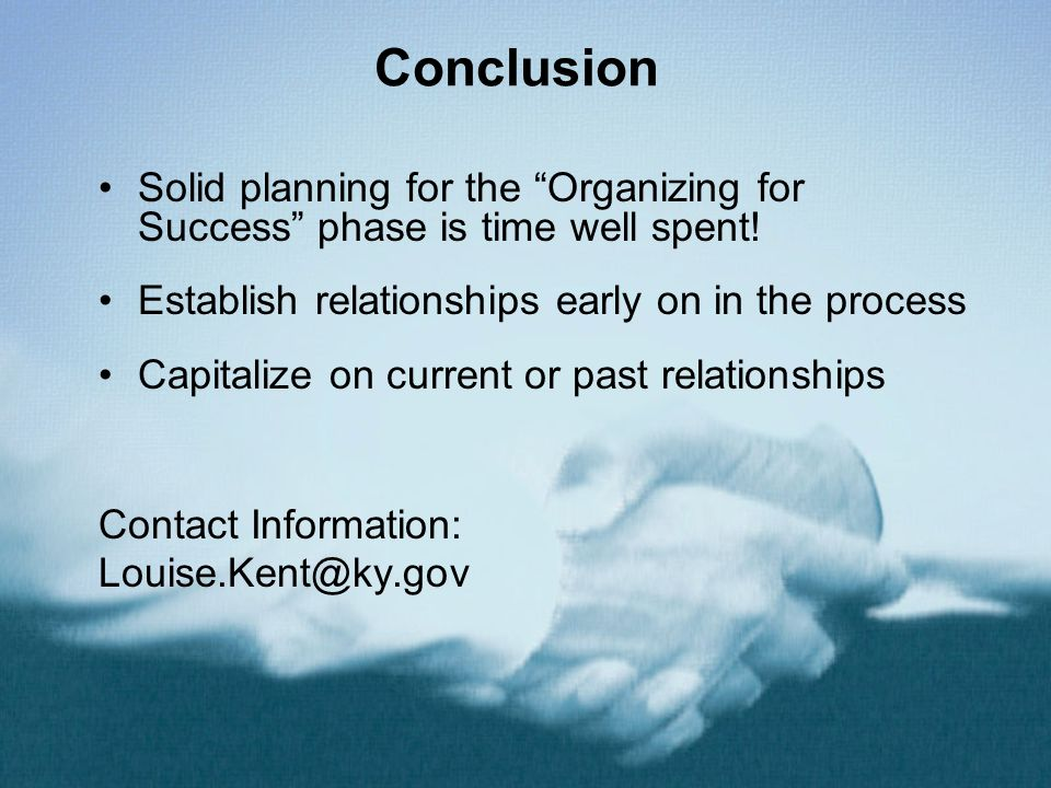 Conclusion Solid planning for the Organizing for Success phase is time well spent! Establish relationships early on in the process Capitalize on curre