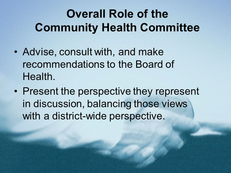 Overall Role of the Community Health Committee Advise, consult with, and make recommendations to the Board of Health.