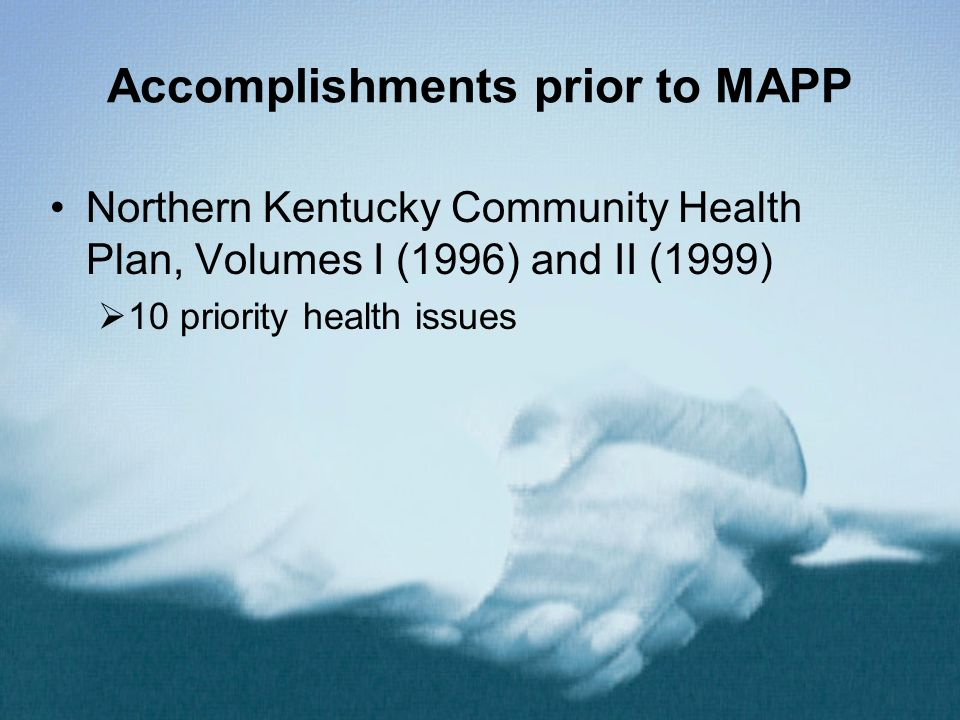 Accomplishments prior to MAPP Northern Kentucky Community Health Plan, Volumes I (1996) and II (1999) 10 priority health issues Cohesiveness, familiarity between CHC members Improved networking