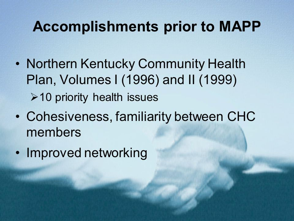 Accomplishments prior to MAPP Northern Kentucky Community Health Plan, Volumes I (1996) and II (1999) 10 priority health issues Cohesiveness, familiar