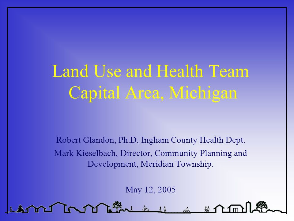 Land Use and Health Team Capital Area, Michigan Robert Glandon, Ph.D. Ingham County Health Dept. Mark Kieselbach, Director, Community Planning and Dev