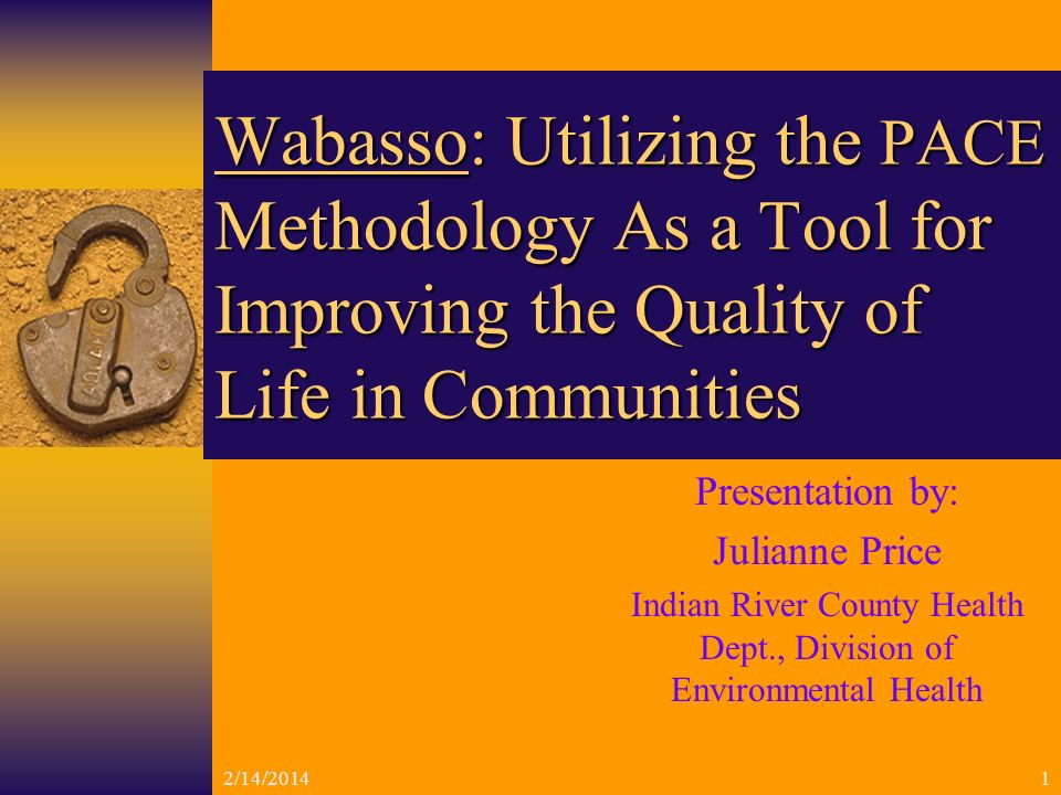 2/14/20141 Wabasso: Utilizing the PACE Methodology As a Tool for Improving the Quality of Life in Communities Presentation by: Julianne Price Indian River County Health Dept., Division of Environmental Health