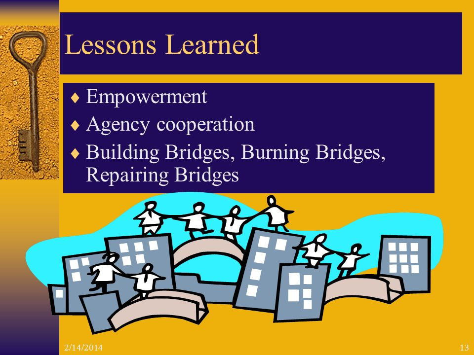 2/14/201413 Lessons Learned Empowerment Agency cooperation Building Bridges, Burning Bridges, Repairing Bridges