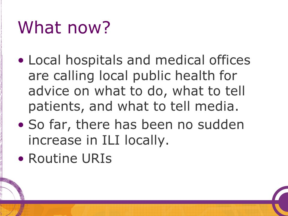 What now? Local hospitals and medical offices are calling local public health for advice on what to do, what to tell patients, and what to tell media.