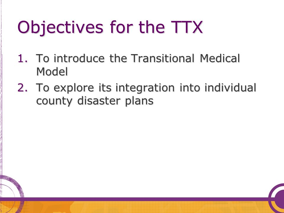 Objectives for the TTX 1.To introduce the Transitional Medical Model 2.To explore its integration into individual county disaster plans