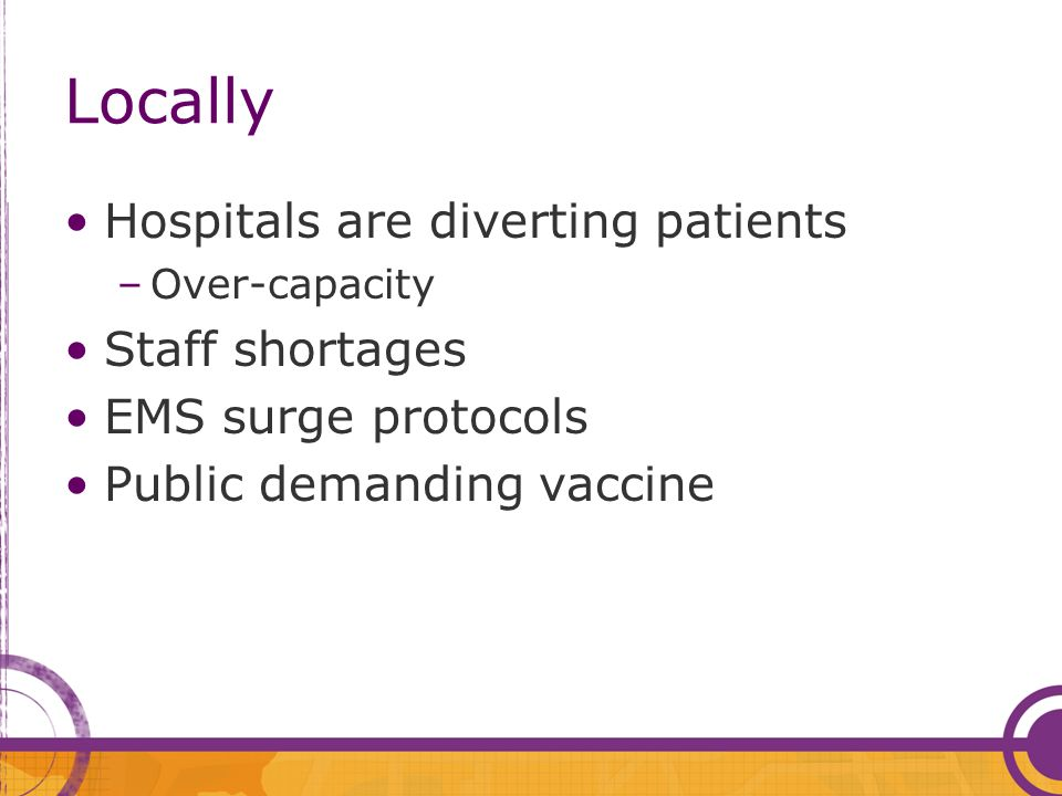 Locally Hospitals are diverting patients –Over-capacity Staff shortages EMS surge protocols Public demanding vaccine