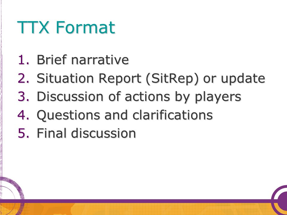 TTX Format 1.Brief narrative 2.Situation Report (SitRep) or update 3.Discussion of actions by players 4.Questions and clarifications 5.Final discussio