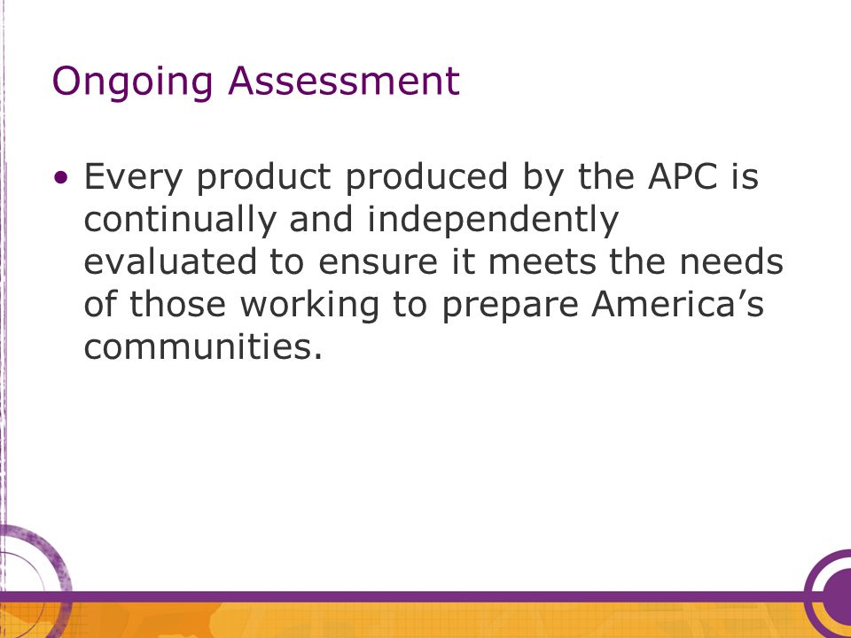 Ongoing Assessment A recent survey found APC products help public health departments: –Standardize the work they perform; –Save time and money by increasing organizational capacity; –Heighten awareness about preparedness issues; and –Help staff better understand their roles in a public health emergency.
