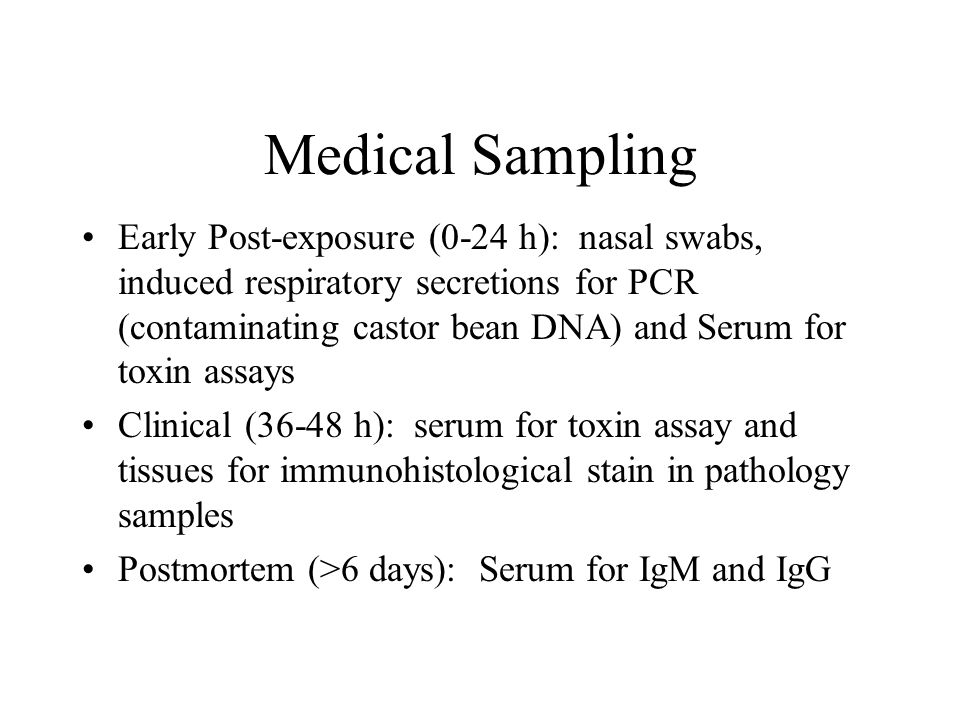 Medical Sampling Early Post-exposure (0-24 h): nasal swabs, induced respiratory secretions for PCR (contaminating castor bean DNA) and Serum for toxin assays Clinical (36-48 h): serum for toxin assay and tissues for immunohistological stain in pathology samples Postmortem (>6 days): Serum for IgM and IgG
