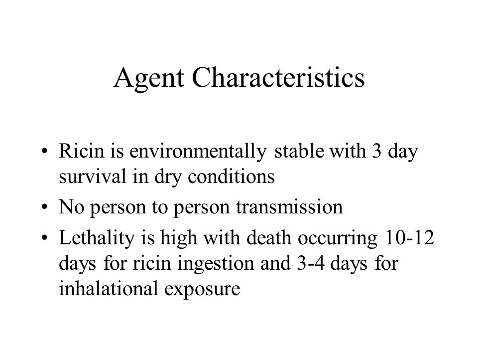 Agent Characteristics Ricin is environmentally stable with 3 day survival in dry conditions No person to person transmission Lethality is high with death occurring 10-12 days for ricin ingestion and 3-4 days for inhalational exposure