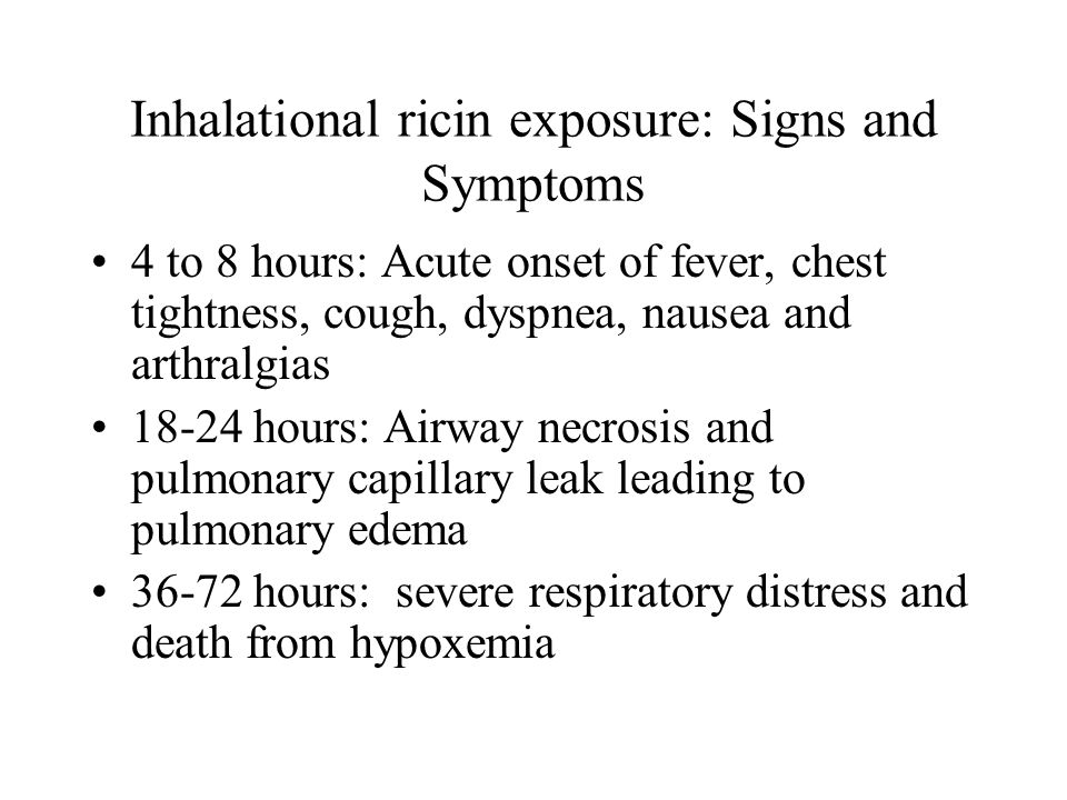 Inhalational ricin exposure: Signs and Symptoms 4 to 8 hours: Acute onset of fever, chest tightness, cough, dyspnea, nausea and arthralgias hours: Airway necrosis and pulmonary capillary leak leading to pulmonary edema hours: severe respiratory distress and death from hypoxemia