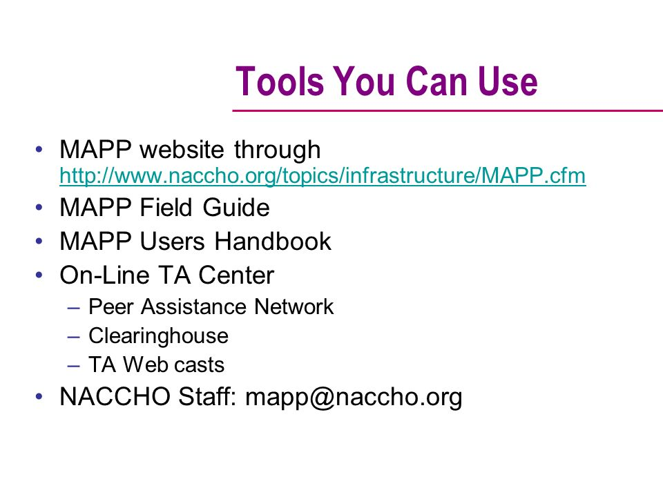 Tools You Can Use MAPP website through http://www.naccho.org/topics/infrastructure/MAPP.cfm http://www.naccho.org/topics/infrastructure/MAPP.cfm MAPP Field Guide MAPP Users Handbook On-Line TA Center –Peer Assistance Network –Clearinghouse –TA Web casts NACCHO Staff: mapp@naccho.org