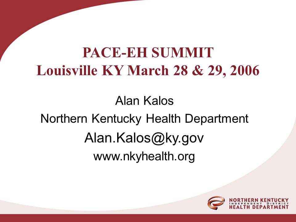 PACE-EH SUMMIT Louisville KY March 28 & 29, 2006 Alan Kalos Northern Kentucky Health Department Alan.Kalos@ky.gov www.nkyhealth.org